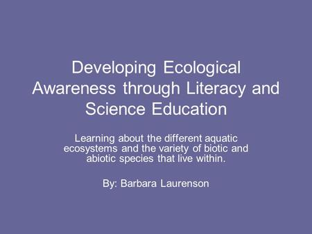 Developing Ecological Awareness through Literacy and Science Education Learning about the different aquatic ecosystems and the variety of biotic and abiotic.