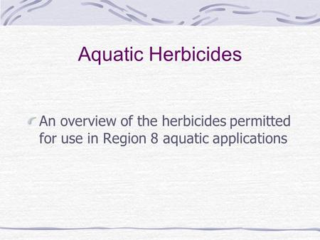 Aquatic Herbicides An overview of the herbicides permitted for use in Region 8 aquatic applications.