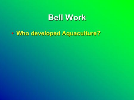 Bell Work Who developed Aquaculture?Who developed Aquaculture?