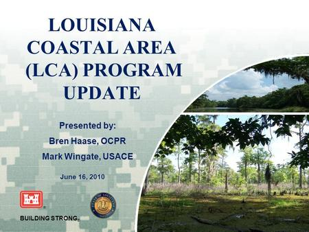 US Army Corps of Engineers BUILDING STRONG ® LOUISIANA COASTAL AREA (LCA) PROGRAM UPDATE June 16, 2010 Presented by: Bren Haase, OCPR Mark Wingate, USACE.
