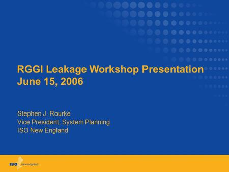 RGGI Leakage Workshop Presentation June 15, 2006 Stephen J. Rourke Vice President, System Planning ISO New England.