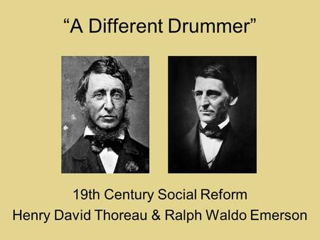 """A Different Drummer"" 19th Century Social Reform Henry David Thoreau & Ralph Waldo Emerson."