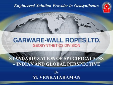 Engineered Solution Provider in Geosynthetics By M. VENKATARAMAN STANDARDIZATION OF SPECIFICATIONS – INDIAN AND GLOBAL PERSPECTIVE.