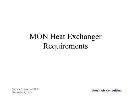 Fresh Air Consulting Norman L. Morrow, Ph.D. November 5, 2003 MON Heat Exchanger Requirements.