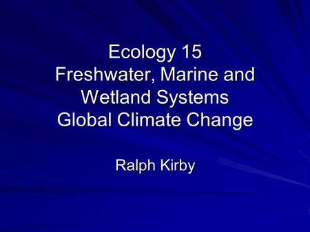 Ecology 15 Freshwater, Marine and Wetland Systems Global Climate Change Ralph Kirby.