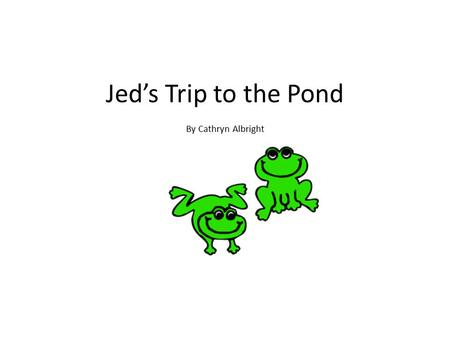 Jed's Trip to the Pond By Cathryn Albright. When Jed was ten he went to the pond.