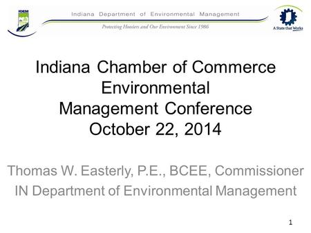 Indiana Chamber of Commerce Environmental Management Conference October 22, 2014 Thomas W. Easterly, P.E., BCEE, Commissioner IN Department of Environmental.