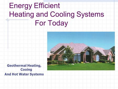 Energy Efficient Heating and Cooling Systems For Today Geothermal Heating, Cooing And Hot Water Systems.