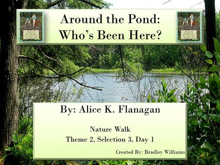 Around the Pond: Who's Been Here? By: Alice K. Flanagan Nature Walk Theme 2, Selection 3, Day 1 Created By: Bradley Williams By: Alice K. Flanagan Nature.