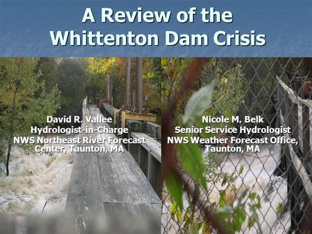 A Review of the Whittenton Dam Crisis Nicole M. Belk Senior Service Hydrologist NWS Weather Forecast Office, Taunton, MA David R. Vallee Hydrologist-in-Charge.