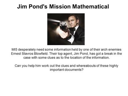 Jim Pond's Mission Mathematical MI5 desperately need some information held by one of their arch enemies Ernest Stavros Blowfield. Their top agent, Jim.