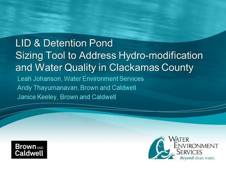 LID & Detention Pond Sizing Tool to Address Hydro-modification and Water Quality in Clackamas County Leah Johanson, Water Environment Services Andy Thayumanavan,