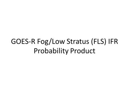 GOES-R Fog/Low Stratus (FLS) IFR Probability Product.