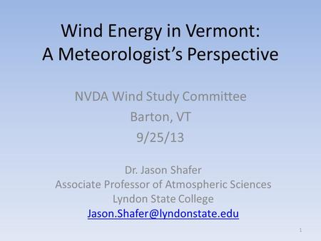 Wind Energy in Vermont: A Meteorologist's Perspective NVDA Wind Study Committee Barton, VT 9/25/13 1 Dr. Jason Shafer Associate Professor of Atmospheric.