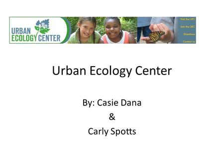 Urban Ecology Center By: Casie Dana & Carly Spotts.
