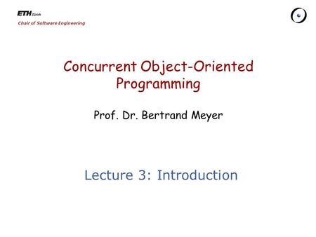 Chair of Software Engineering Concurrent Object-Oriented Programming Prof. Dr. Bertrand Meyer Lecture 3: Introduction.