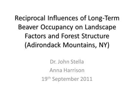 Reciprocal Influences of Long-Term Beaver Occupancy on Landscape Factors and Forest Structure (Adirondack Mountains, NY) Dr. John Stella Anna Harrison.