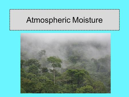 Atmospheric Moisture. Evaporation Phase change from liquid to gas Transpiration The release of water vapor from plants. Evapotranspiration: The collective.
