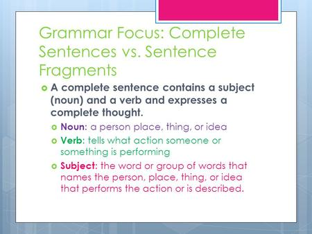 Grammar Focus: Complete Sentences vs. Sentence Fragments  A complete sentence contains a subject (noun) and a verb and expresses a complete thought. 