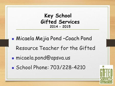 Key School Gifted Services 2014 - 2015 Micaela Mejia Pond –Coach Pond Resource Teacher for the Gifted School Phone: 703/228-4210.