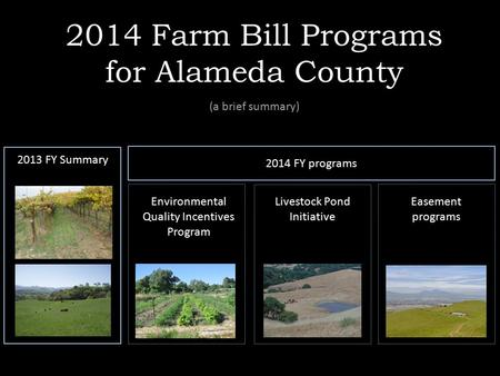 2014 Farm Bill Programs for Alameda County (a brief summary) 2013 FY Summary 2014 FY programs Environmental Quality Incentives Program Livestock Pond Initiative.