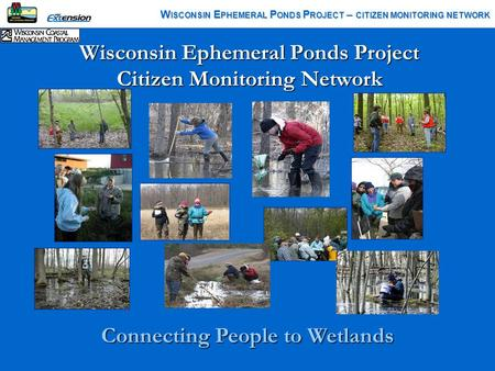 Wisconsin Ephemeral Ponds Project Citizen Monitoring Network W ISCONSIN E PHEMERAL P ONDS P ROJECT – CITIZEN MONITORING NETWORK Connecting People to Wetlands.