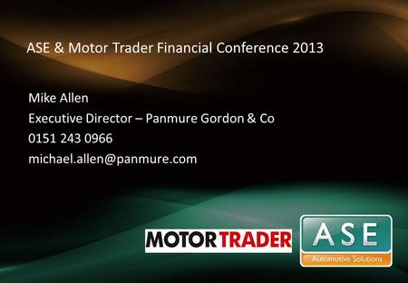 ASE & Motor Trader Financial Conference 2013 Mike Allen Executive Director – Panmure Gordon & Co 0151 243 0966