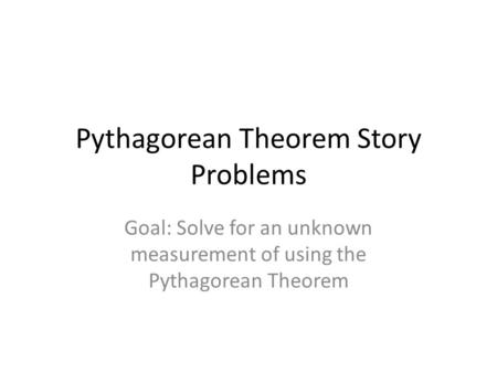 Pythagorean Theorem Story Problems Goal: Solve for an unknown measurement of using the Pythagorean Theorem.