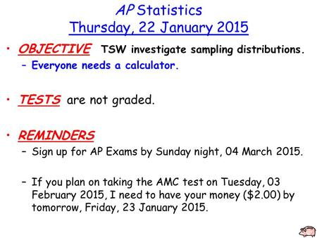 AP Statistics Thursday, 22 January 2015 OBJECTIVE TSW investigate sampling distributions. –Everyone needs a calculator. TESTS are not graded. REMINDERS.