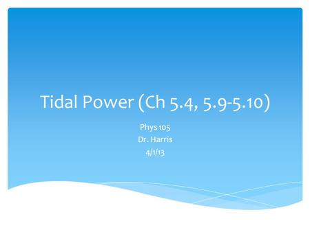 Tidal Power (Ch 5.4, 5.9-5.10) Phys 105 Dr. Harris 4/1/13.
