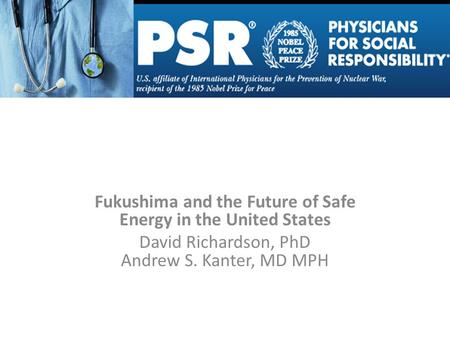 Fukushima and the Future of Safe Energy in the United States David Richardson, PhD Andrew S. Kanter, MD MPH.