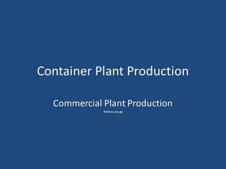 Container Plant Production Commercial Plant Production Build as you go.