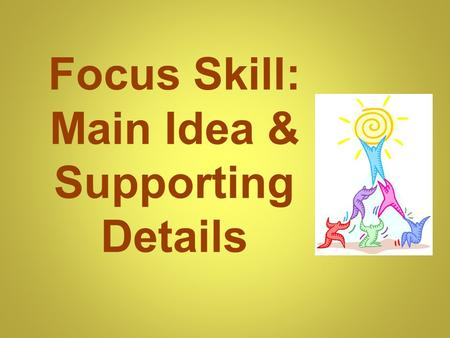 "Focus Skill: Main Idea & Supporting Details. Main Idea The main idea is the ""big point"" or the most important idea that the writer is communicating to."