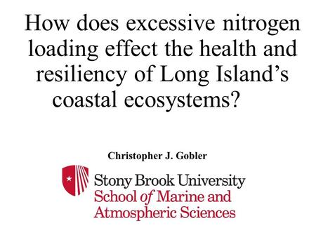 How does excessive nitrogen loading effect the health and resiliency of Long Island's coastal ecosystems? Christopher J. Gobler.