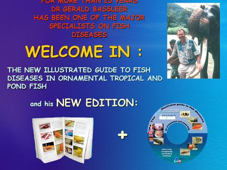 FOR MORE THAN 25 YEARS DR.GERALD BASSLEER HAS BEEN ONE OF THE MAJOR SPECIALISTS ON FISH DISEASES WELCOME IN : THE NEW ILLUSTRATED GUIDE TO FISH DISEASES.