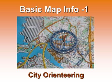 Basic Map Info -1 City Orienteering. City Orienteering takes place in inhabited areas: Among streets, in parks, in the university campus, etc. Category: