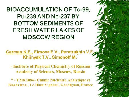 BIOACCUMULATION OF Tc-99, Pu-239 AND Np-237 BY BOTTOM SEDIMENTS OF FRESH WATER LAKES OF MOSCOW REGION German K.E., Firsova E.V., Peretrukhin V.F., Khijnyak.