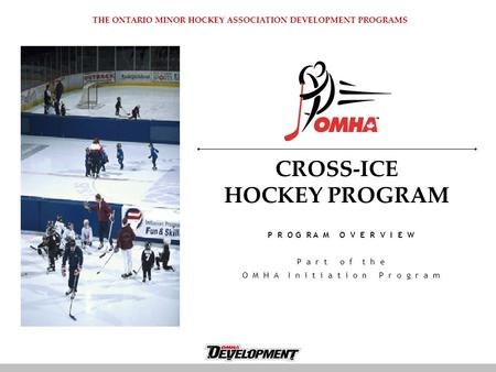 CROSS-ICE HOCKEY PROGRAM P R O G R A M O V E R V I E W P a r t o f t h e O M H A I n i t i a t i o n P r o g r a m THE ONTARIO MINOR HOCKEY ASSOCIATION.