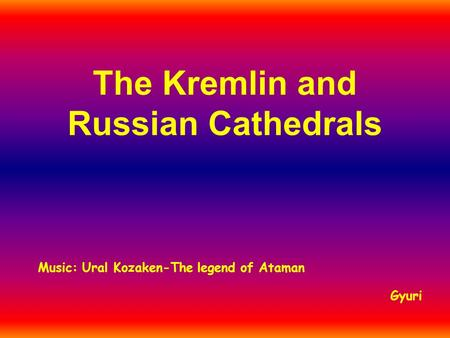 The Kremlin and Russian Cathedrals Gyuri Music: Ural Kozaken-The legend of Ataman.
