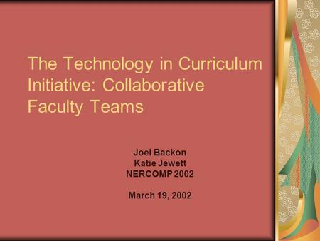 The Technology in Curriculum Initiative: Collaborative Faculty Teams Joel Backon Katie Jewett NERCOMP 2002 March 19, 2002.