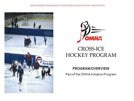 CROSS-ICE HOCKEY PROGRAM PROGRAM OVERVIEW Part of the OMHA Initiation Program DEVELOPMENT PROGRAMS OF THE ONTARIO MINOR HOCKEY ASSOCIATION.