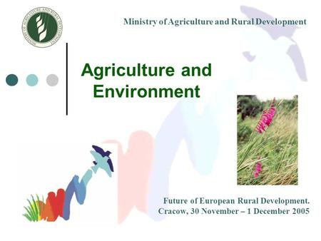 Agriculture and Environment Future of European Rural Development. Cracow, 30 November – 1 December 2005 Ministry of Agriculture and Rural Development.