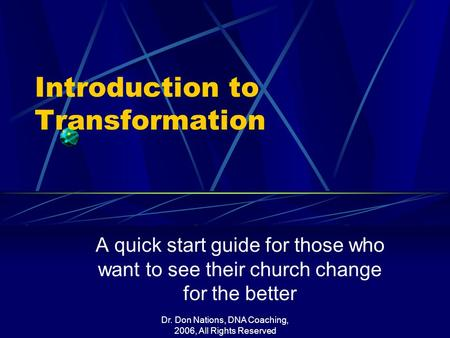 Dr. Don Nations, DNA Coaching, 2006, All Rights Reserved Introduction to Transformation A quick start guide for those who want to see their church change.