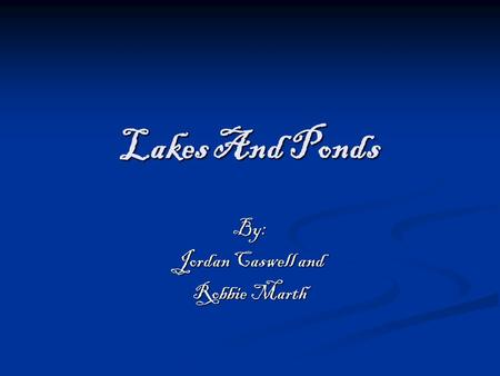 Lakes And Ponds By: Jordan Caswell and Robbie Marth.