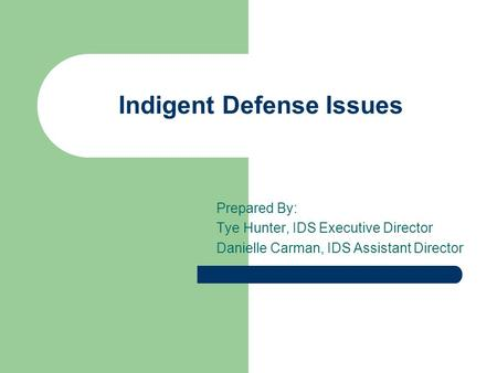 Indigent Defense Issues Prepared By: Tye Hunter, IDS Executive Director Danielle Carman, IDS Assistant Director.