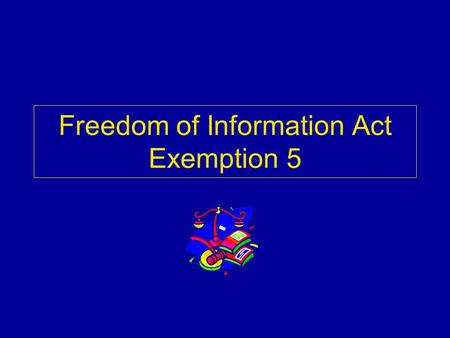 "Freedom of Information Act Exemption 5. Exemption 5 Threshold ""Inter-agency or intra-agency memorandums or letters which would not be available by law."