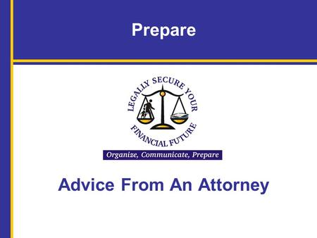 Prepare Advice From An Attorney. Name of Facilitator, Title, Organization Name of Attorney Legally Secure Your Financial Future: Organize, Communicate,