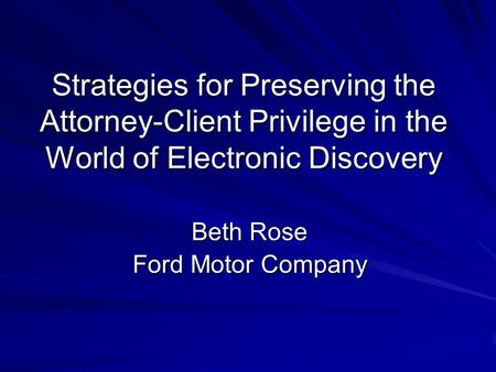 Strategies for Preserving the Attorney-Client Privilege in the World of Electronic Discovery Beth Rose Ford Motor Company.