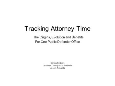 Tracking Attorney Time The Origins, Evolution and Benefits For One Public Defender Office Dennis R. Keefe Lancaster County Public Defender Lincoln, Nebraska.
