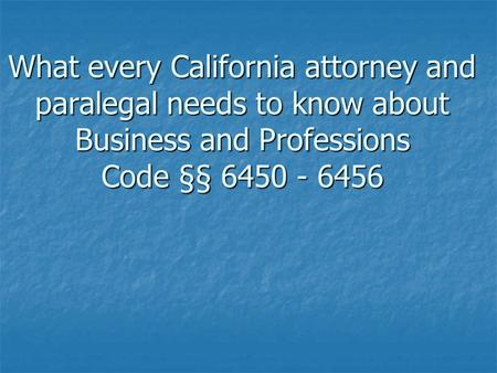 What every California attorney and paralegal needs to know about Business and Professions Code §§ 6450 - 6456.